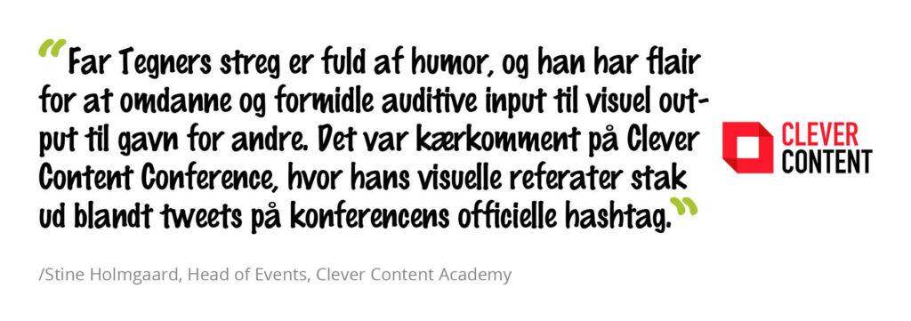 Far Tegners streg er fuld af humor og han har flair for at omdanne og formidle auditive input til visuel output til gavn for andre. Det var kærkomment på Clever Content Conference, hvor hans visuelle referater stak ud blandt tweets på konferencens officielle hastag. Stine Holmgaard, Head of Events, Clever Content Academy