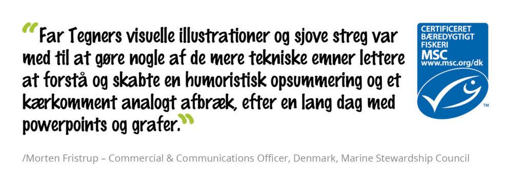 Far Tegners visuelle illustrationer og sjove streg var med til at gøre nogle af de mere tekniske emner lettere at forstå og skabte en humoristisk opsummering og et kærkomment analogt afbræk, efter en lang dag med powerpoints og grafer. /Morten Fristrup - Commercial & Communications Officer, Denmark, Marine Stewardship Council